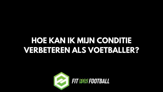 Hoe kan ik mijn conditie verbeteren als voetballer?